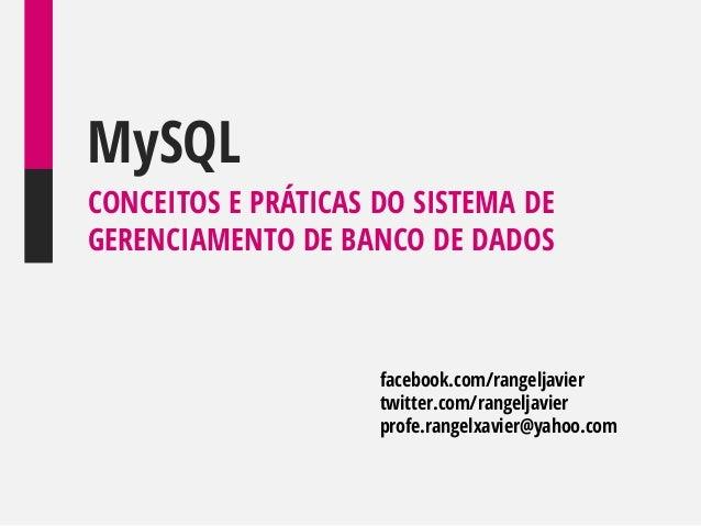 MySQL CONCEITOS E PRÁTICAS DO SISTEMA DE GERENCIAMENTO DE BANCO DE DADOS  facebook.com/rangeljavier twitter.com/rangeljavi...