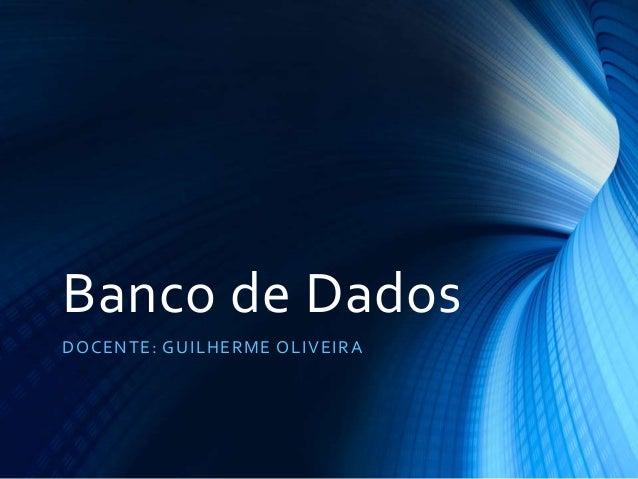 Banco de Dados DOCENTE: GUILHERME OLIVEIRA