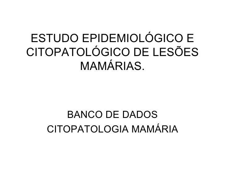 ESTUDO EPIDEMIOLÓGICO E CITOPATOLÓGICO DE LESÕES MAMÁRIAS. BANCO DE DADOS CITOPATOLOGIA MAMÁRIA