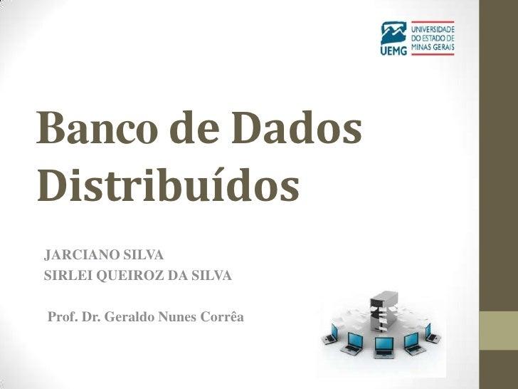 Banco de DadosDistribuídosJARCIANO SILVASIRLEI QUEIROZ DA SILVAProf. Dr. Geraldo Nunes Corrêa