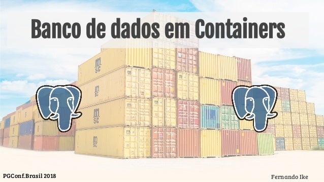 Banco de dados em Containers Fernando IkePGConf.Brasil 2018