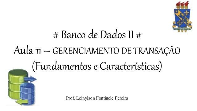 # Banco de Dados II # Aula 11 – GERENCIAMENTO DE TRANSAÇÃO (Fundamentos e Características) Prof. Leinylson Fontinele Perei...