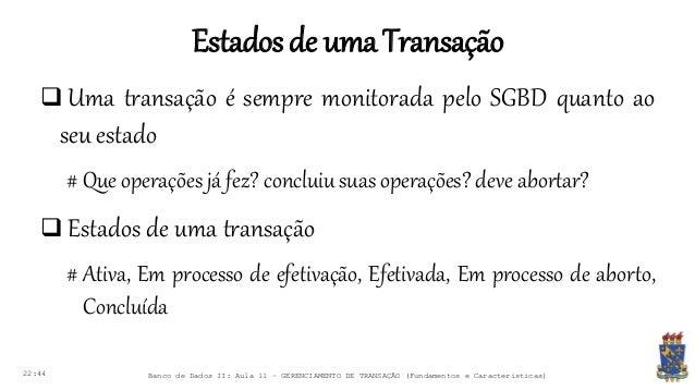 Estadosde umaTransação 22:44 Banco de Dados II: Aula 11 – GERENCIAMENTO DE TRANSAÇÃO (Fundamentos e Características)  Uma...
