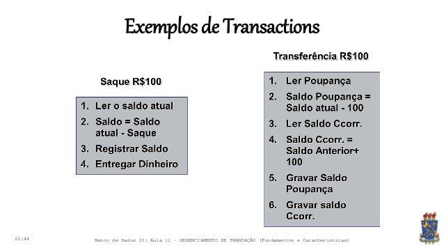 Exemplosde Transactions 22:44 Banco de Dados II: Aula 11 – GERENCIAMENTO DE TRANSAÇÃO (Fundamentos e Características)