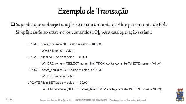Exemplode Transação 22:44 Banco de Dados II: Aula 11 – GERENCIAMENTO DE TRANSAÇÃO (Fundamentos e Características)  Suponh...