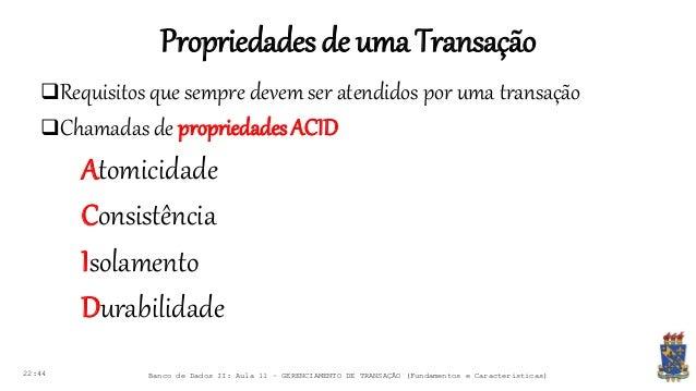 Propriedadesde umaTransação 22:44 Banco de Dados II: Aula 11 – GERENCIAMENTO DE TRANSAÇÃO (Fundamentos e Características) ...