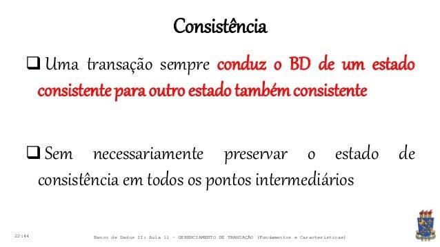 Consistência 22:44 Banco de Dados II: Aula 11 – GERENCIAMENTO DE TRANSAÇÃO (Fundamentos e Características)  Uma transação...