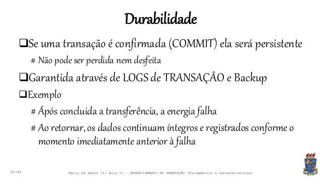 Durabilidade 22:44 Banco de Dados II: Aula 11 – GERENCIAMENTO DE TRANSAÇÃO (Fundamentos e Características) Se uma transaç...