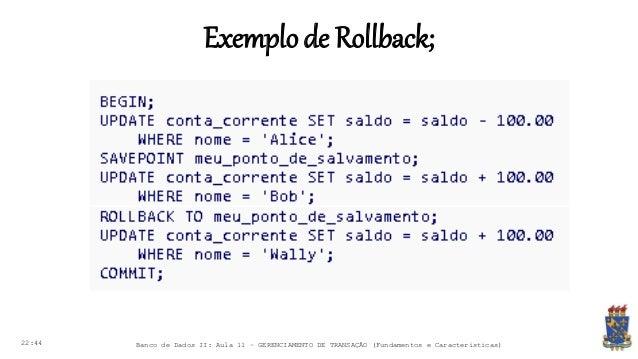 Exemplode Rollback; 22:44 Banco de Dados II: Aula 11 – GERENCIAMENTO DE TRANSAÇÃO (Fundamentos e Características)
