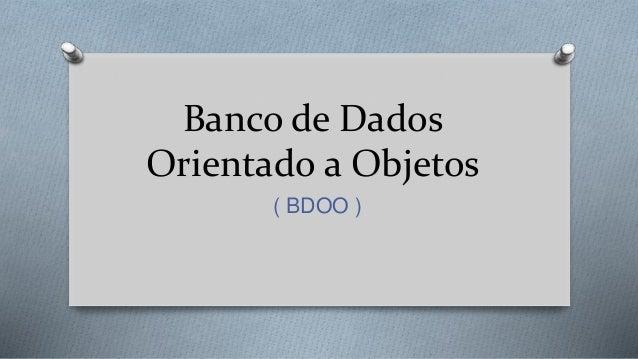 Banco de Dados Orientado a Objetos ( BDOO )