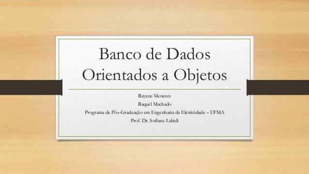 Banco de Dados Orientados a Objetos Rayane Menezes Raquel Machado Programa de Pós-Graduação em Engenharia da Eletricidade ...