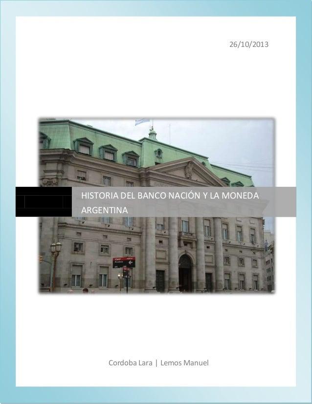 26/10/2013  HISTORIA DEL BANCO NACIÓN Y LA MONEDA ARGENTINA  Cordoba Lara | Lemos Manuel  0