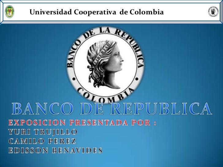 Universidad Cooperativa  de Colombia<br />BANCO DE REPUBLICA<br />EXPOSICION PRESENTADA POR :<br />YURI TRUJILLO<br />CAMI...