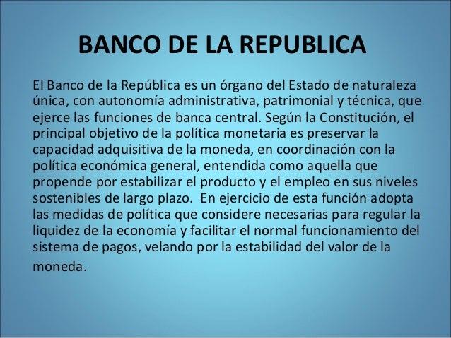 BANCO DE LA REPUBLICA El Banco de la República es un órgano del Estado de naturaleza única, con autonomía administrativa, ...