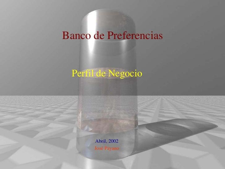 Banco de Preferencias Perfil de Negocio      Abril, 2002      José Payano