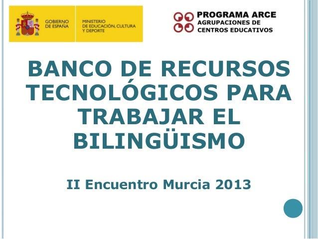 BANCO DE RECURSOSTECNOLÓGICOS PARA   TRABAJAR EL   BILINGÜISMO  II Encuentro Murcia 2013