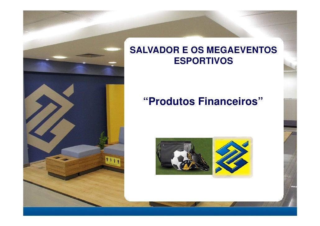 "SALVADOR E OS MEGAEVENTOS       ESPORTIVOS  ""Produtos Financeiros"""