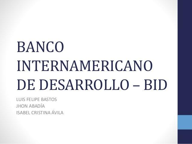 BANCO INTERNAMERICANO DE DESARROLLO – BID LUIS FELIPE BASTOS JHON ABADÍA ISABEL CRISTINA ÁVILA