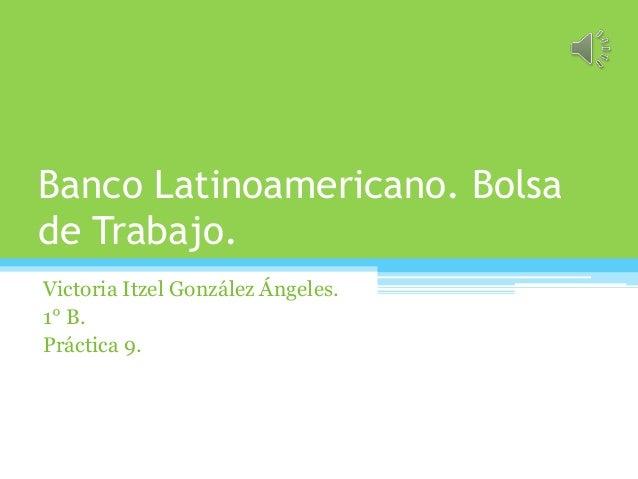 Banco Latinoamericano. Bolsa de Trabajo. Victoria Itzel González Ángeles. 1° B. Práctica 9.
