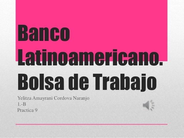 Banco Latinoamericano. Bolsa de TrabajoYelitza Amayrani Cordova Naranjo 1.-B Practica 9