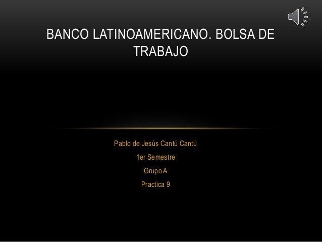 Pablo de Jesús Cantú Cantú 1er Semestre Grupo A Practica 9 BANCO LATINOAMERICANO. BOLSA DE TRABAJO