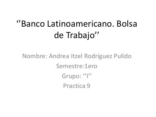 ''Banco Latinoamericano. Bolsa de Trabajo'' Nombre: Andrea Itzel Rodríguez Pulido Semestre:1ero Grupo: ''I'' Practica 9