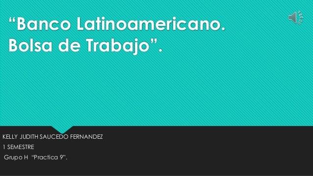 """Banco Latinoamericano. Bolsa de Trabajo"". KELLY JUDITH SAUCEDO FERNANDEZ 1 SEMESTRE Grupo H ""Practica 9""."