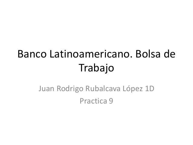 Banco Latinoamericano. Bolsa de Trabajo Juan Rodrigo Rubalcava López 1D Practica 9