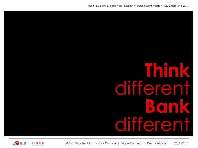 The New Bank Experience - Design Management Master - IED Barcelona 2010 Think different Bank different Mandy Bouchedid | M...