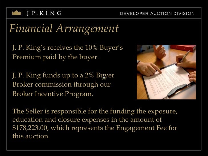 Financial Arrangement J. P. King's receives the 10% Buyer's  Premium paid by the buyer. J. P. King funds up to a 2% Buyer ...