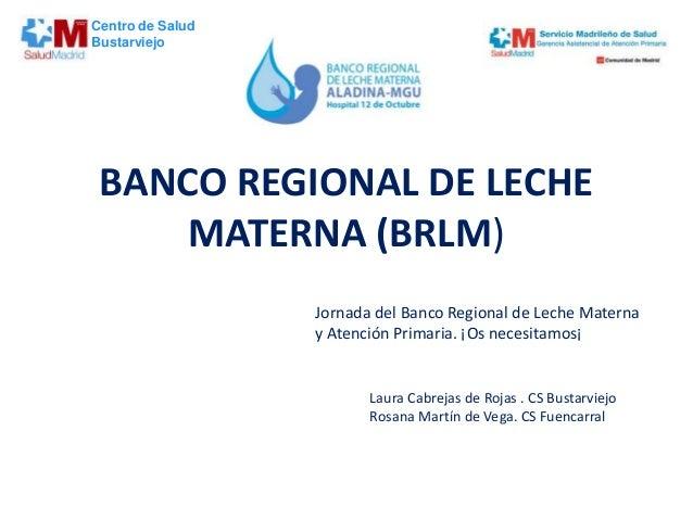 BANCO REGIONAL DE LECHE MATERNA (BRLM) Jornada del Banco Regional de Leche Materna y Atención Primaria. ¡Os necesitamos¡ L...