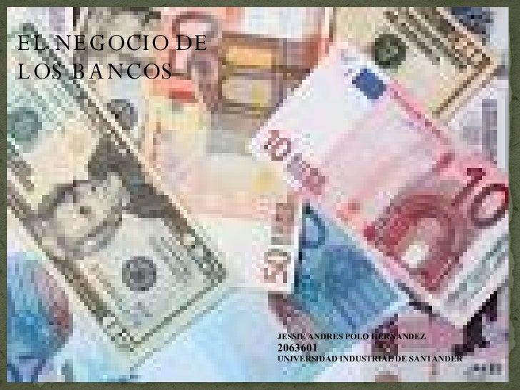 EL NEGOCIO DE LOS BANCOS JESSIE ANDRES POLO HERNANDEZ 2063601 UNIVERSIDAD INDUSTRIAL DE SANTANDER
