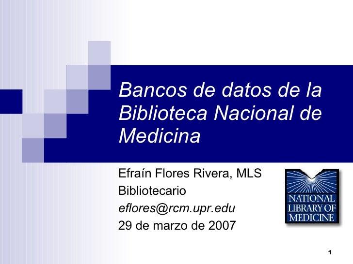 Bancos de datos de la Biblioteca Nacional de Medicina Efraín Flores Rivera, MLS Bibliotecario [email_address] 29 de marzo ...
