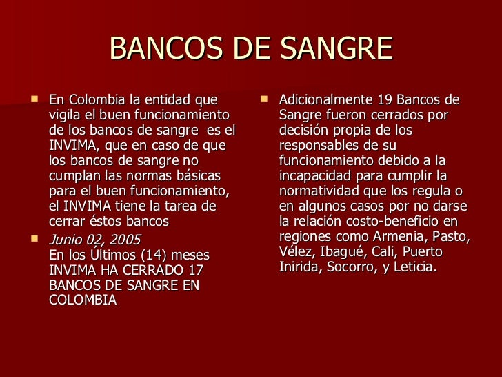 BANCOS DE SANGRE <ul><li>En Colombia la entidad que vigila el buen funcionamiento de los bancos de sangre  es el INVIMA, q...