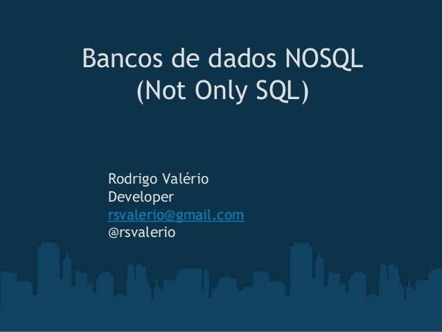 Bancos de dados NOSQL (Not Only SQL) Rodrigo Valério Developer rsvalerio@gmail.com @rsvalerio
