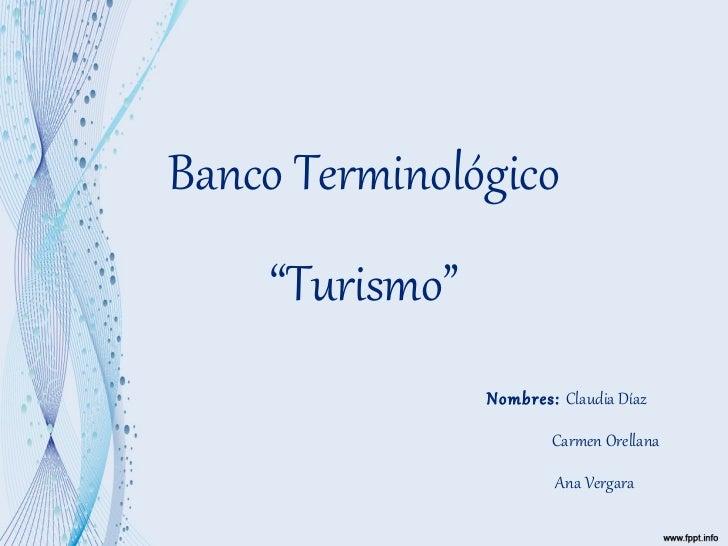 "Banco Terminológico ""Turismo""   Nombres:  Claudia Díaz   Carmen Orellana   Ana Vergara"