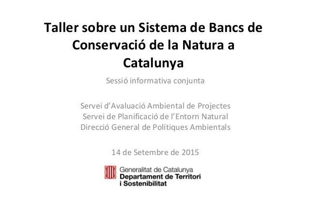 TallersobreunSistemadeBancsde Conservació delaNaturaa Catalunya Sessió informativaconjunta Serveid'Avaluació ...
