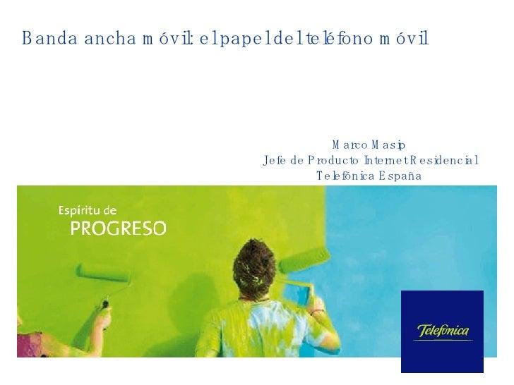 Banda ancha móvil: el papel del teléfono móvil Marco Masip Jefe de Producto Internet Residencial Telefónica España