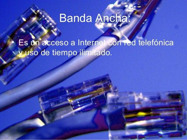 Banda Ancha: • Es un acceso a Internet con red telefónica y uso de tiempo ilimitado.