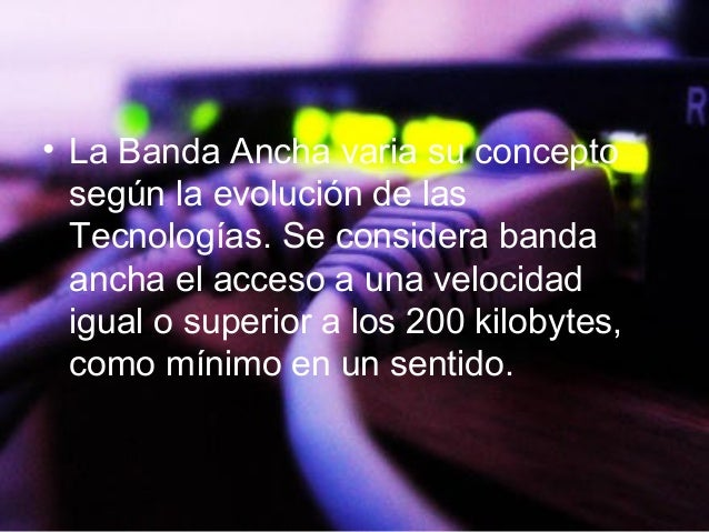 • La Banda Ancha varia su concepto según la evolución de las Tecnologías. Se considera banda ancha el acceso a una velocid...