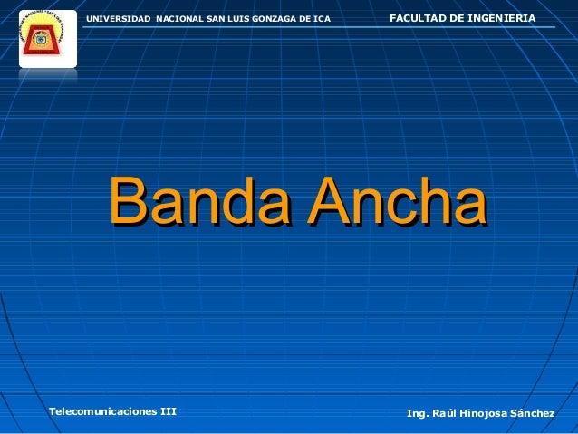 UNIVERSIDAD NACIONAL SAN LUIS GONZAGA DE ICA FACULTAD DE INGENIERIA Telecomunicaciones III Ing. Raúl Hinojosa Sánchez Band...