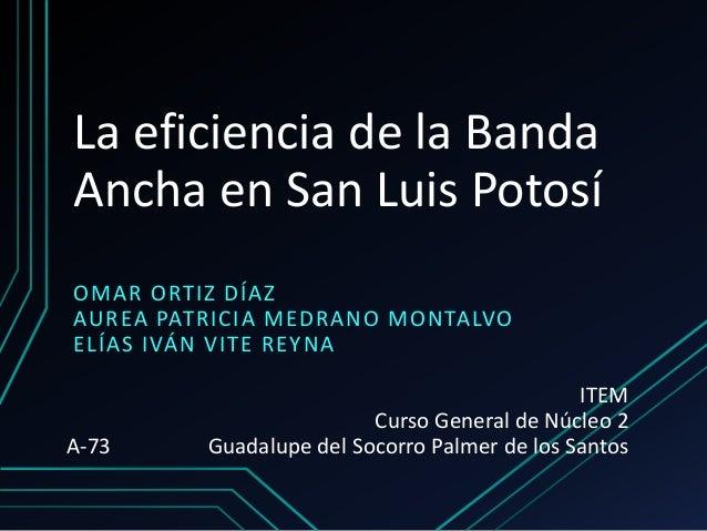 La eficiencia de la Banda Ancha en San Luis Potosí OMAR ORTIZ DÍAZ AUREA PATRICIA MEDRANO MONTALVO ELÍAS IVÁN VITE REYNA I...