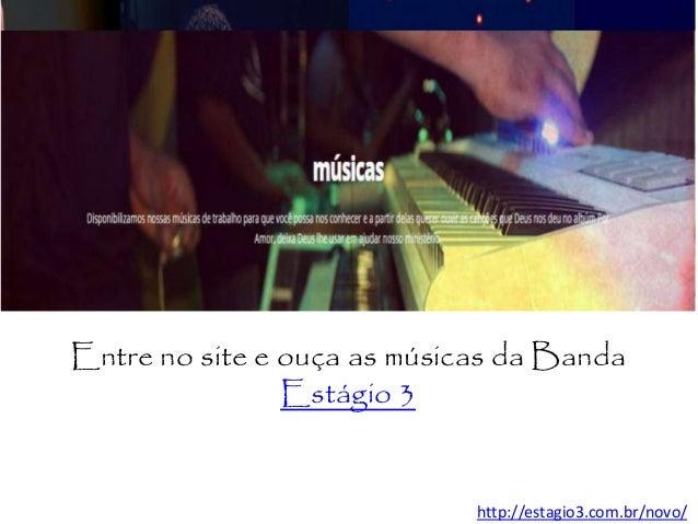 http://estagio3.com.br/novo/ Entre no site e ouça as músicas da Banda Estágio 3