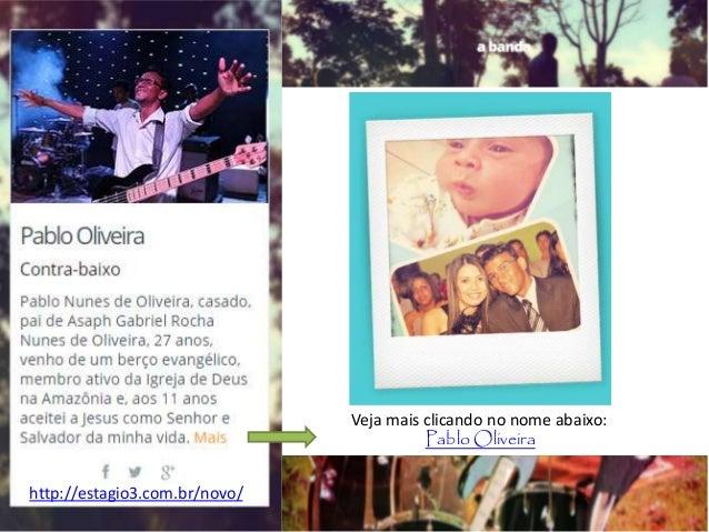 Veja mais clicando no nome abaixo: Pablo Oliveira http://estagio3.com.br/novo/