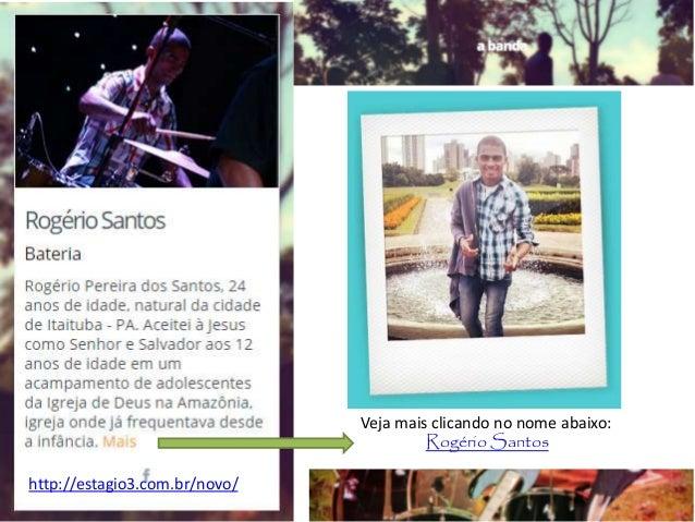 Veja mais clicando no nome abaixo: Rogério Santos http://estagio3.com.br/novo/