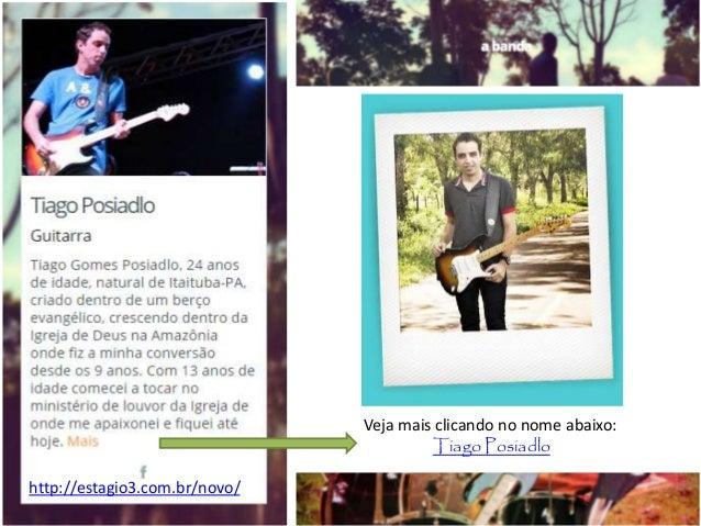 Veja mais clicando no nome abaixo: Tiago Posiadlo http://estagio3.com.br/novo/