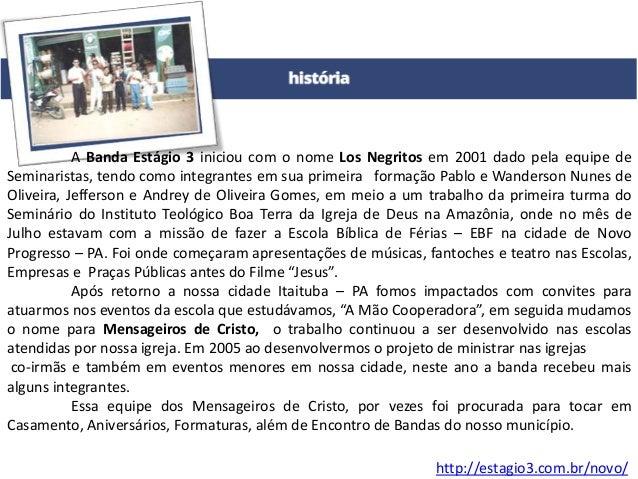http://estagio3.com.br/novo/ A Banda Estágio 3 iniciou com o nome Los Negritos em 2001 dado pela equipe de Seminaristas, t...
