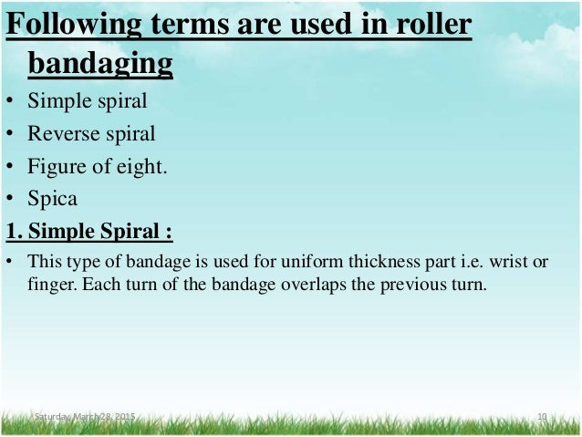 Following terms are used in roller bandaging • Simple spiral • Reverse spiral • Figure of eight. • Spica 1. Simple Spiral ...