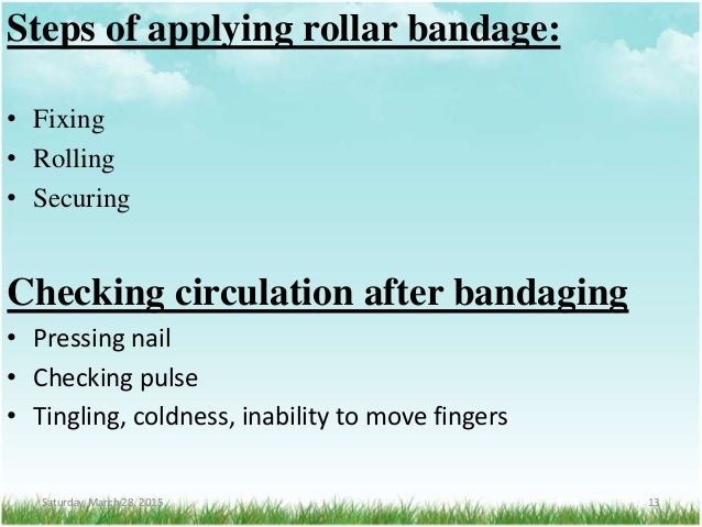 Steps of applying rollar bandage: • Fixing • Rolling • Securing Checking circulation after bandaging • Pressing nail • Che...
