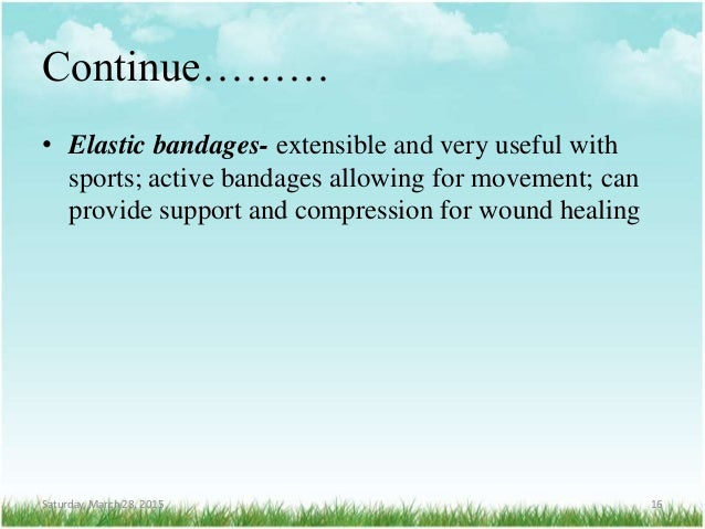 Continue……… • Elastic bandages- extensible and very useful with sports; active bandages allowing for movement; can provide...